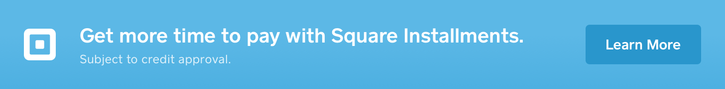 Get more time to pay with Square Installments.  Subject to credit approval.  Click here for terms.